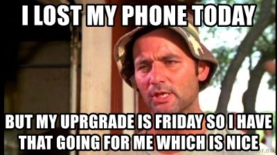Bill Murray Caddyshack - I lost my phone today but my uprgrade is friday so i have that going for me which is nice