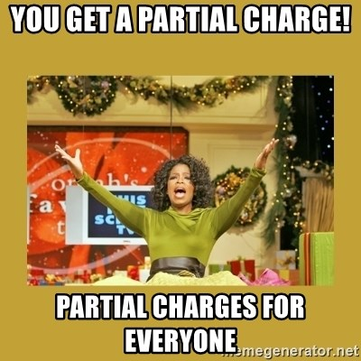 Oprah You get a - You get a partial charge! Partial charges for everyone