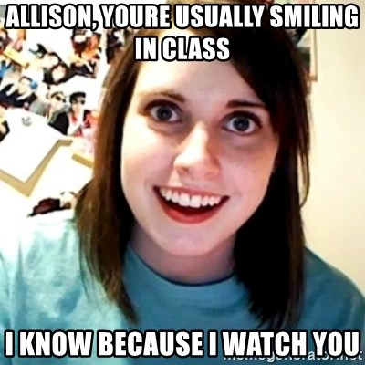Overly Obsessed Girlfriend - allison, youre usually smiling in class i know because i watch you