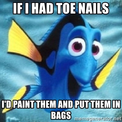 Dory - If I had toe nails I'd paint them and put them in bags