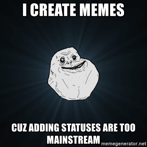 Forever Alone - i create memes cuz adding statuses are too mainstream