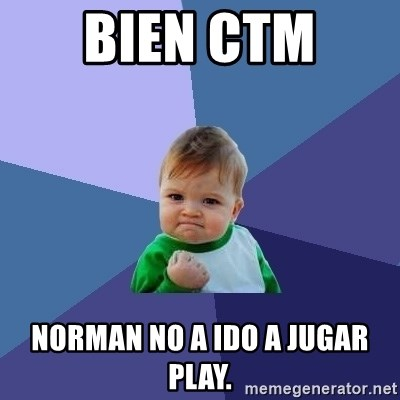 Success Kid - bien ctm  norman NO a ido a jugar play.