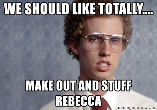 Napoleon Dynamite - we should like totally.... make out and stuff rebecca