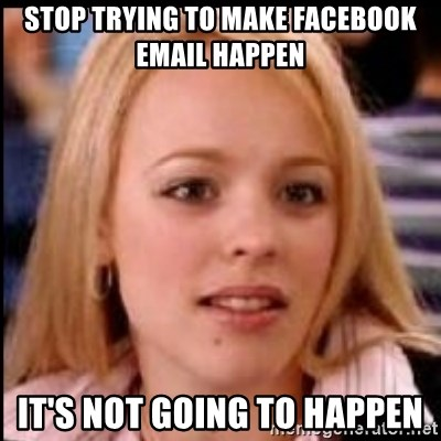 regina george fetch - Stop trying to make facebook email happen it's not going to happen