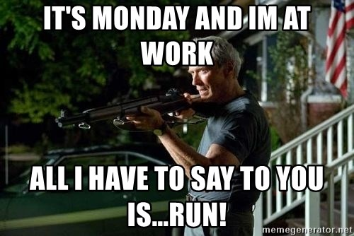Clint Eastwood Get Off My Lawn - IT'S MONDAY AND IM AT WORK  ALL I HAVE TO SAY TO YOU IS...RUN!