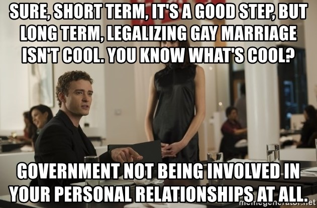 sean parker - Sure, short term, it's a good step, but long term, legalizing gay marriage isn't cool. You know what's cool? Government not being involved in your personal relationships at all.