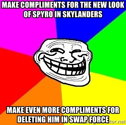 Trollface - make compliments for the new look of Spyro in skylanders make even more compliments for deleting him in swap force