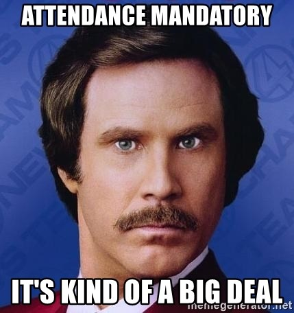 Ron Burgundy - Attendance mandatory  it's kind of a big deal