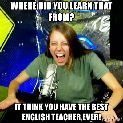 Unfunny/Uninformed Podcast Girl - Where did you learn that from? It think you have the best english teacher ever!