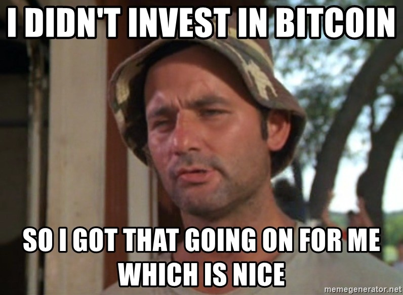 So I got that going on for me, which is nice - i didn't invest in bitcoin so i got that going on for me which is nice