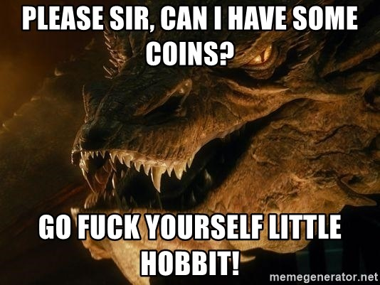 Smaug says - please sir, can i have some coins? go fuck yourself little hobbit!