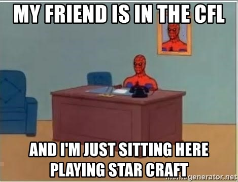 spiderman masterbating - MY FRIEND IS IN THE CFL AND I'M JUST SITTING HERE PLAYING STAR CRAFT