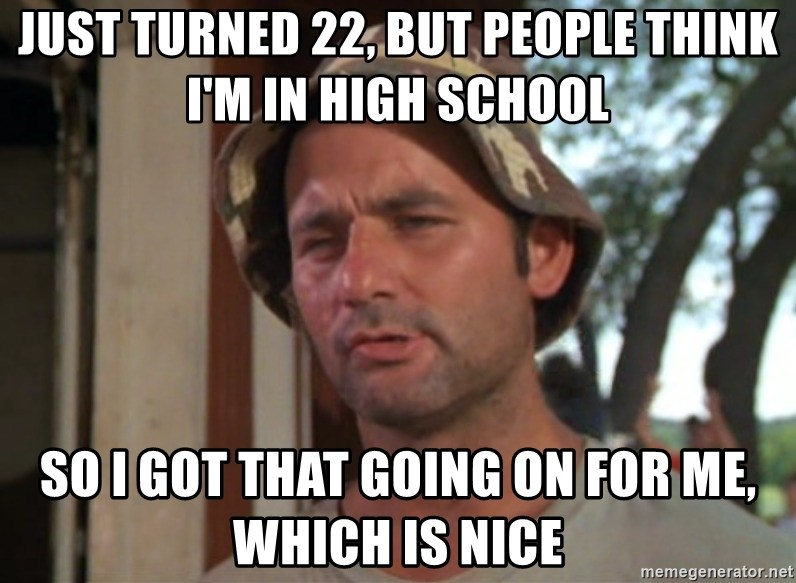 So I got that going on for me, which is nice - just turned 22, but people think i'm in high school so i got that going on for me, which is nice