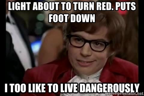 I too like to live dangerously - light about to turn red. puts foot down