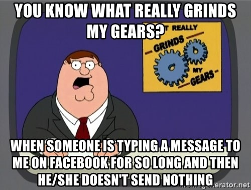 What really grinds my gears - You know what really grinds my gears? When someone is typing a message to me on facebook for so long and then he/she doesn't send nothing