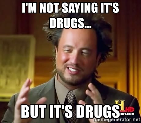 Ancient Aliens - I'm not saying it's drugs... But it's drugs