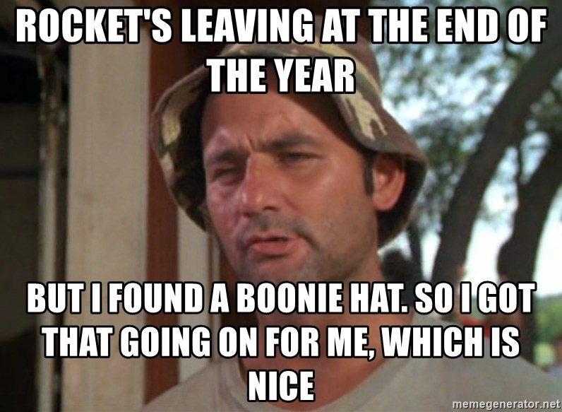 So I got that going on for me, which is nice - Rocket's leaving at the end of the year But I found a boonie hat. So I got that going on for me, which is nice