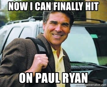 Rick Perry - now i can finally hit on paul ryan