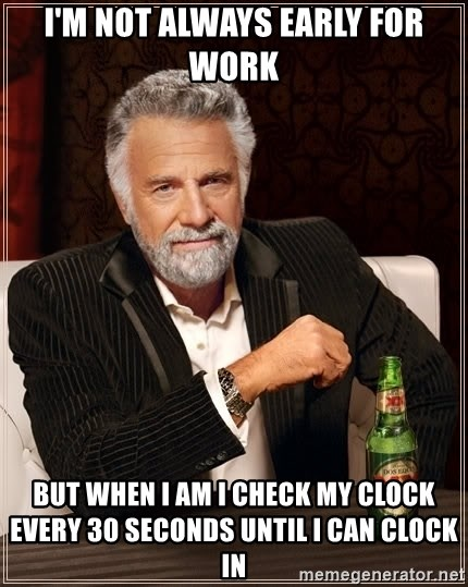 The Most Interesting Man In The World - I'm not always early for work but when i am i check my clock every 30 seconds until i can clock in