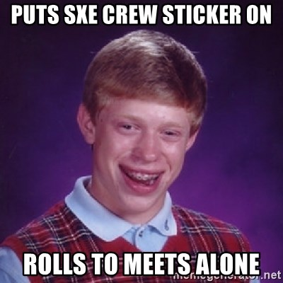 Bad Luck Brian - Puts SXE crew sticker on Rolls to meets alone