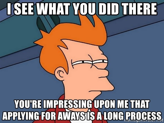 Futurama Fry - i see what you did there you're impressing upon me that applying for aways is a long process