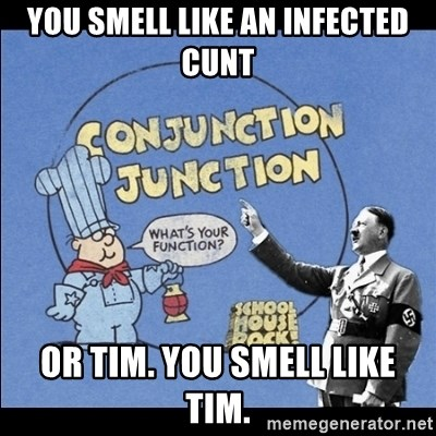 Grammar Nazi - You smell like an infected cunt Or Tim. You smell like Tim.