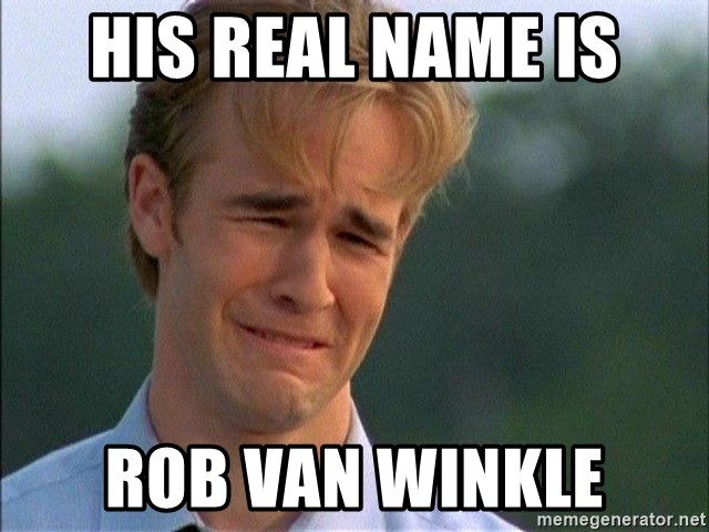 Dawson Crying - His real name is Rob Van Winkle
