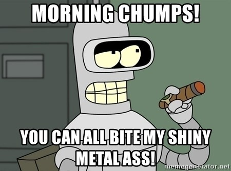 Typical Bender - Morning chumps! you can all Bite my shiny metal ass!