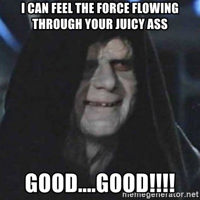 Emperor Palpatine Good Good I Can Feel The Force Flowing Through Your Juicy Ass Good