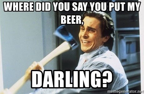american psycho - Where did you say you put my beer, Darling?