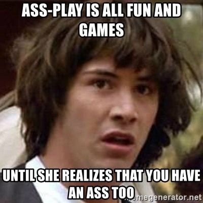 Ass Play Is All Fun And Games Until She Realizes That You Have An Ass Too Conspiracy Keanu Meme Generator