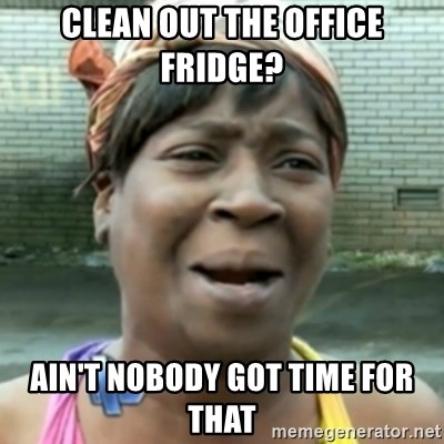Clean out the office fridge? ain't nobody got time for that