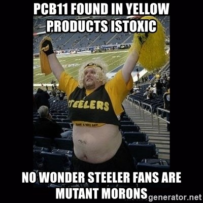 Dumb Steelers Fan - PCB11 found in yellow products istoxic No Wonder Steeler fans are mutant morons