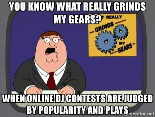 What really grinds my gears - You know what really grinds my gears? when Online dj contests are judged by popularity and plays