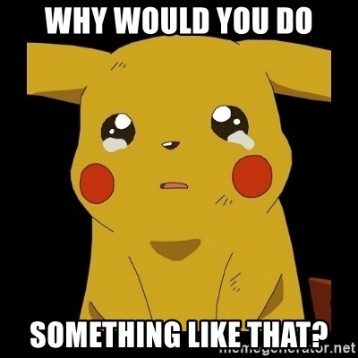 Pikachu crying - Why would you Do something like that?