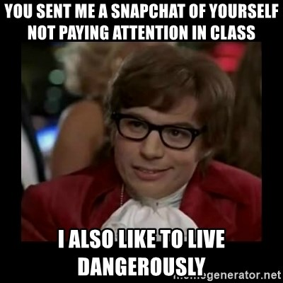 Dangerously Austin Powers - you sent me a snapchat of yourself not paying attention in class I also like to live dangerously