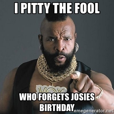 Mr T - I Pitty the fool Who forgets Josies Birthday