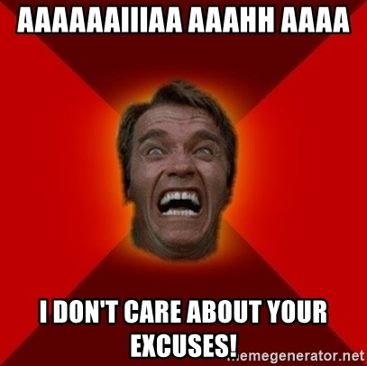 Angry Arnold - Aaaaaaiiiaa aaahh aaaa I don't care about your excuses!