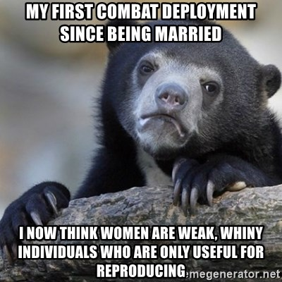 Confession Bear - My first combat deployment since being married I now think women are weak, whiny individuals who are only useful for reproducing