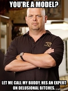 Pawn Stars Rick - you're a model? let me call my buddy, hes an expert on delusional bitches.