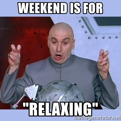 """Dr Evil meme - weekend is for """"relaxing"""""""