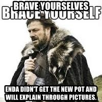 meme Brace yourself - Brave yourselves Enda didn't get the new pot and will explain through pictures.