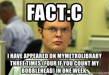 Dwight Schrute - Fact:C I have appeared on Mymetrolibrary three times (four if you count my bobblehead) in one week.