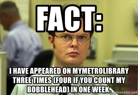 Dwight Schrute - Fact: I have appeared on Mymetrolibrary three times (four if you count my bobblehead) in one week.