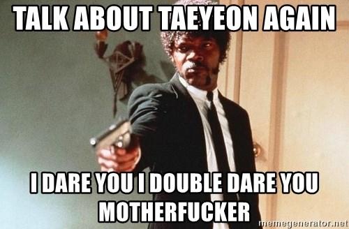 I double dare you - Talk about taeyeon again i dare you i double dare you motherfucker