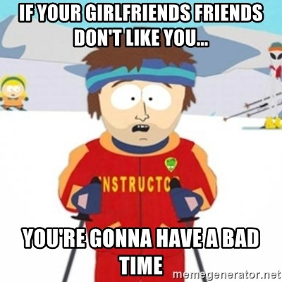 Bad time ski instructor 1 - If your girlfriends friends don't like you... You're gonna have a bad time