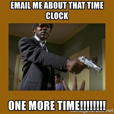 say what one more time - Email me about that time clock one more time!!!!!!!!
