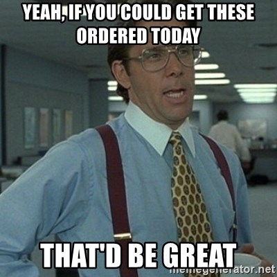 Office Space Boss - Yeah, if you could get these ordered today that'd be great