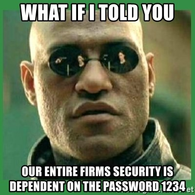 Matrix Morpheus - What if i told you our entire firms security is dependent on the password 1234