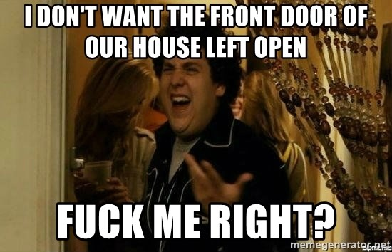 Fuck me right - i don't want the front door of our house left open fuck me right?